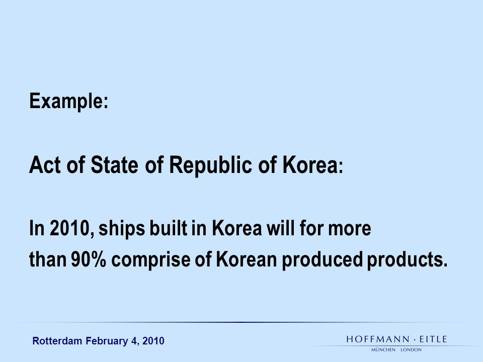 Rotterdam February 4, 2010 Example: Act of State of Republic of Korea : In 2010, ships built in Korea will for more than 90% comprise of Korean produc
