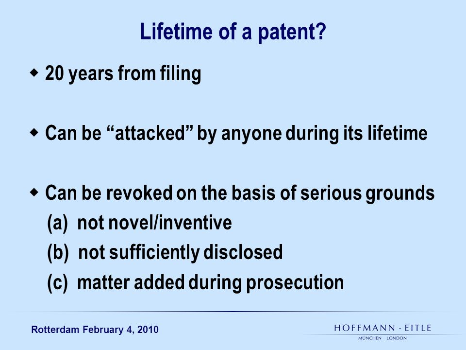 Rotterdam February 4, 2010 Lifetime of a patent? 20 years from filing Can be attacked by anyone during its lifetime Can be revoked on the basis of ser