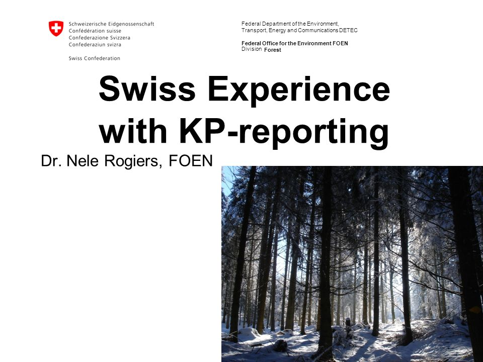 Federal Department of the Environment, Transport, Energy and Communications DETEC Federal Office for the Environment FOEN Forest Swiss Experience with KP-reporting Dr.