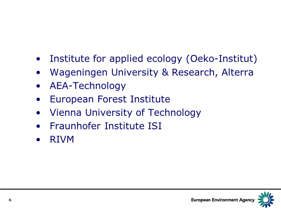 6 Institute for applied ecology (Oeko-Institut) Wageningen University & Research, Alterra AEA-Technology European Forest Institute Vienna University of Technology Fraunhofer Institute ISI RIVM
