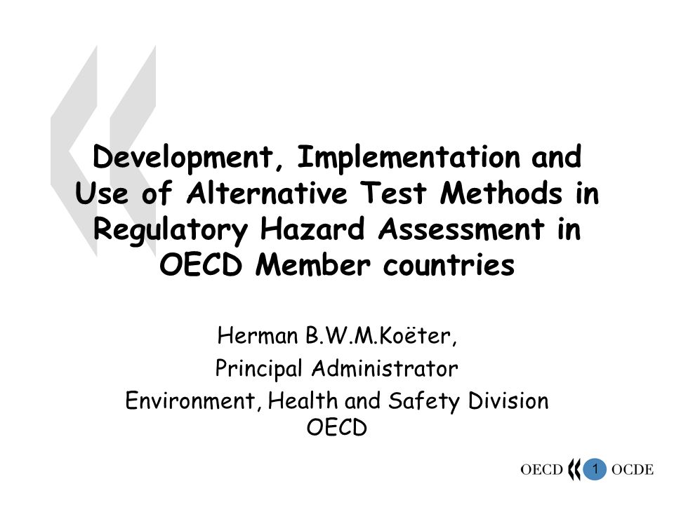1 Development, Implementation and Use of Alternative Test Methods in Regulatory Hazard Assessment in OECD Member countries Herman B.W.M.Koëter, Principal Administrator Environment, Health and Safety Division OECD