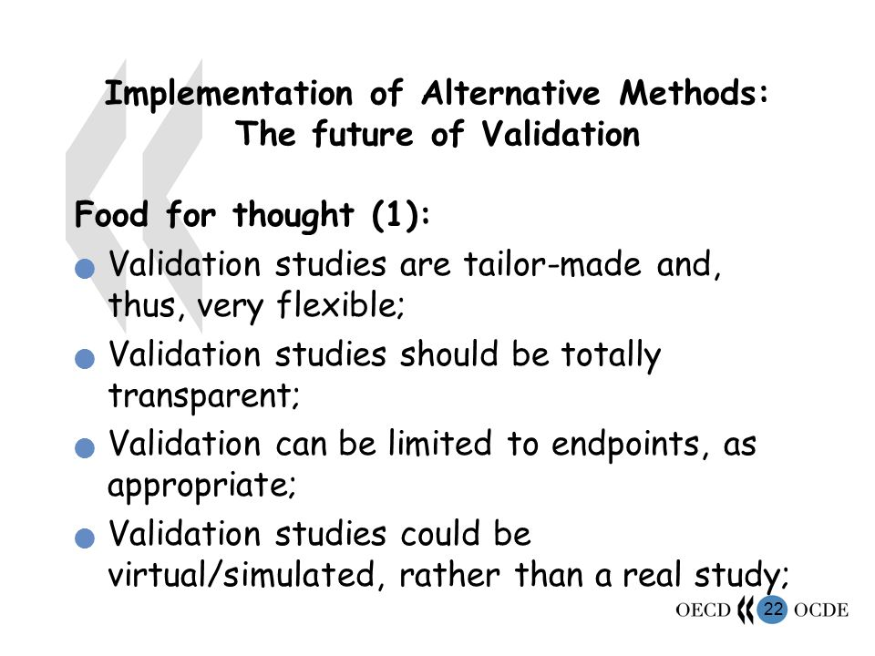 22 Implementation of Alternative Methods: The future of Validation Food for thought (1): Validation studies are tailor-made and, thus, very flexible; Validation studies should be totally transparent; Validation can be limited to endpoints, as appropriate; Validation studies could be virtual/simulated, rather than a real study;
