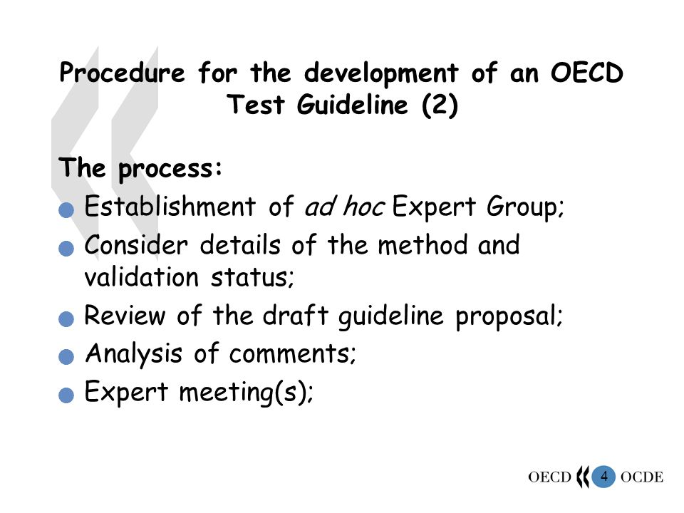 4 Procedure for the development of an OECD Test Guideline (2) The process: Establishment of ad hoc Expert Group; Consider details of the method and validation status; Review of the draft guideline proposal; Analysis of comments; Expert meeting(s);