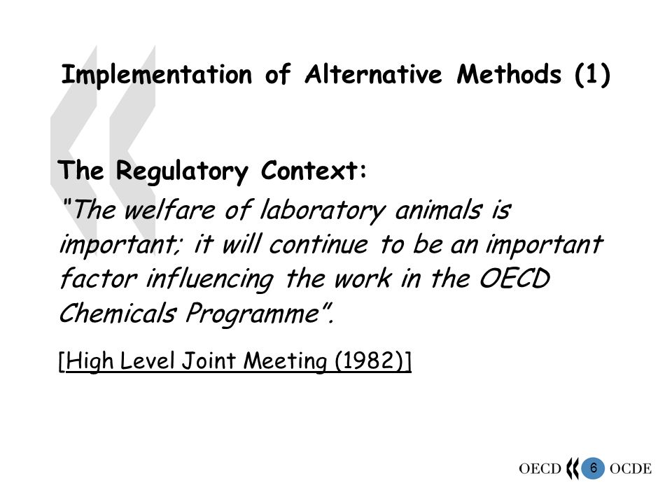 6 Implementation of Alternative Methods (1) The Regulatory Context: The welfare of laboratory animals is important; it will continue to be an important factor influencing the work in the OECD Chemicals Programme.