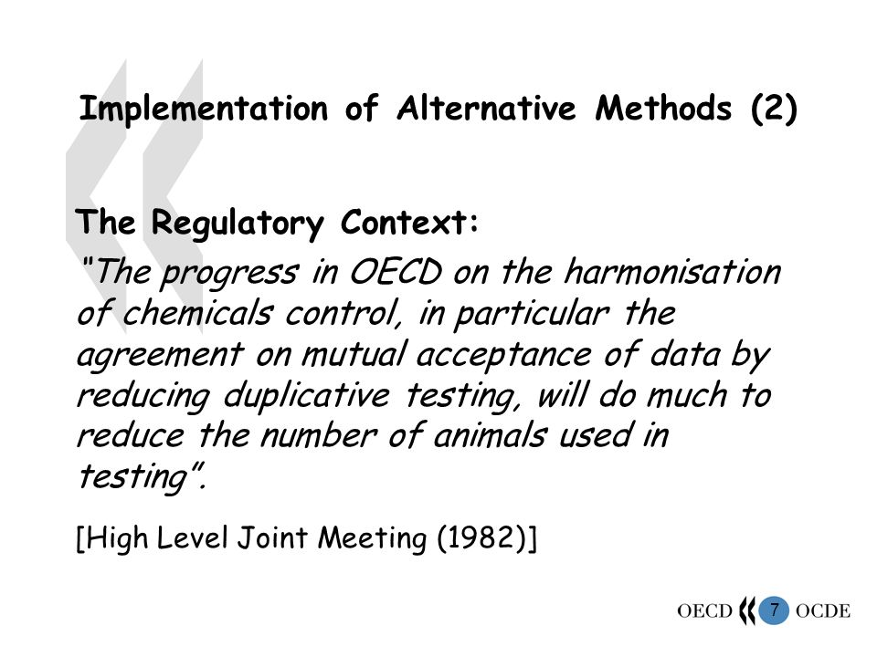 7 Implementation of Alternative Methods (2) The Regulatory Context: The progress in OECD on the harmonisation of chemicals control, in particular the agreement on mutual acceptance of data by reducing duplicative testing, will do much to reduce the number of animals used in testing.