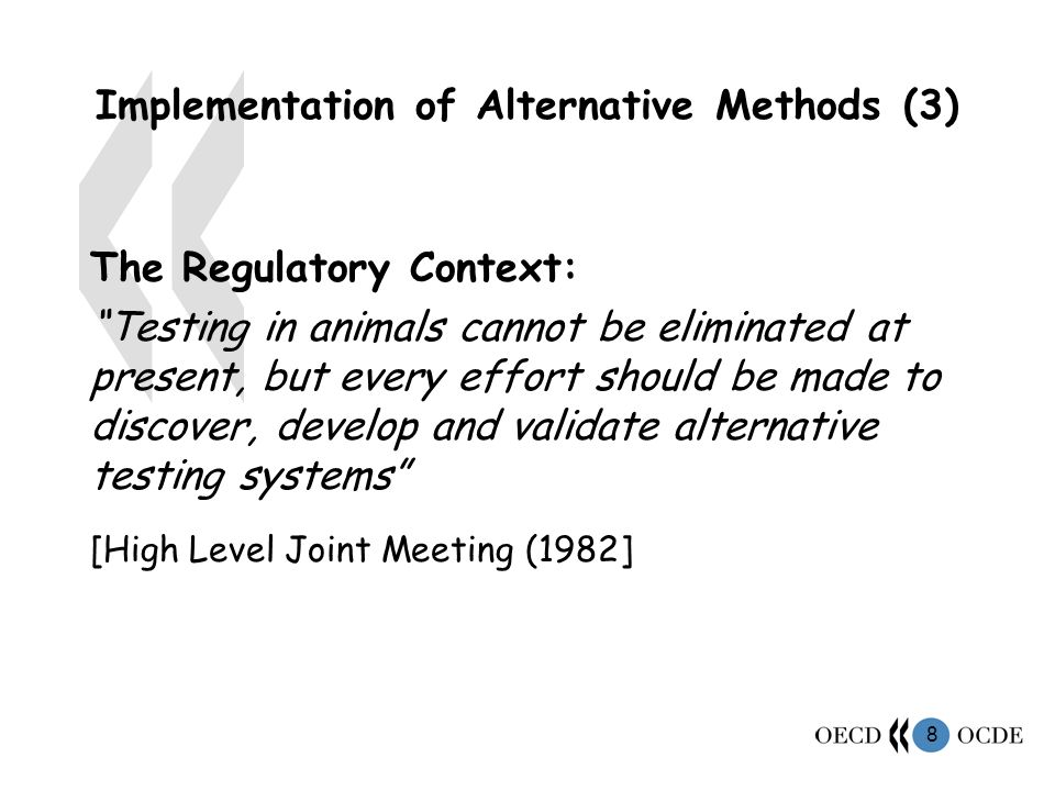 8 Implementation of Alternative Methods (3) The Regulatory Context: Testing in animals cannot be eliminated at present, but every effort should be made to discover, develop and validate alternative testing systems [High Level Joint Meeting (1982]