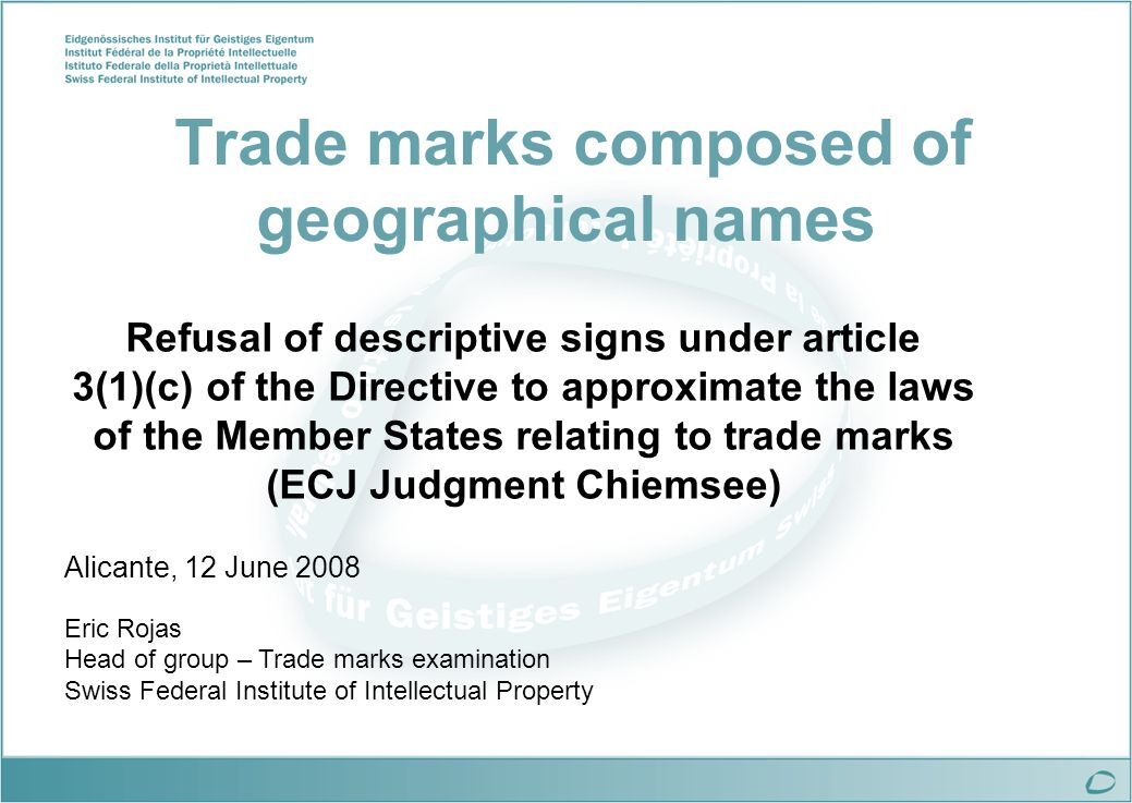 Trade marks composed of geographical names Refusal of descriptive signs under article 3(1)(c) of the Directive to approximate the laws of the Member States relating to trade marks (ECJ Judgment Chiemsee) Alicante, 12 June 2008 Eric Rojas Head of group – Trade marks examination Swiss Federal Institute of Intellectual Property