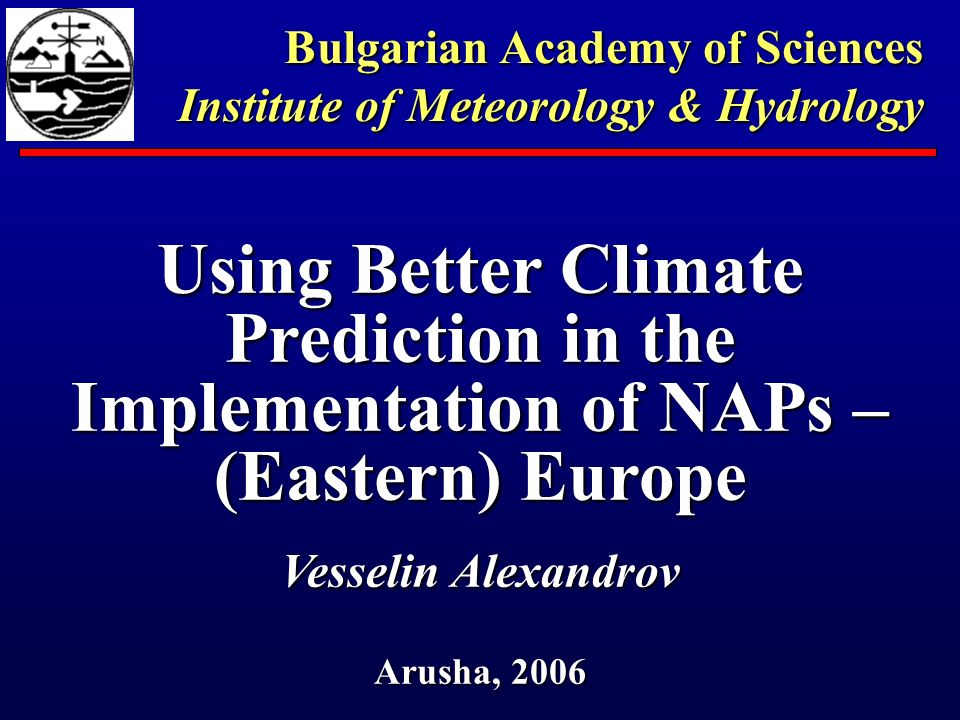 Using Better Climate Prediction in the Implementation of NAPs – (Eastern) Europe Vesselin Alexandrov Arusha, 2006 Bulgarian Academy of Sciences Institute of Meteorology & Hydrology