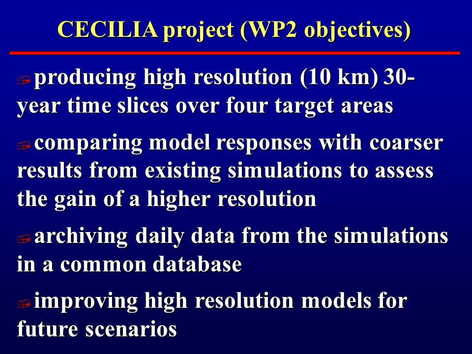CECILIA project (WP2 objectives) producing high resolution (10 km) 30- year time slices over four target areas producing high resolution (10 km) 30- year time slices over four target areas comparing model responses with coarser results from existing simulations to assess the gain of a higher resolution comparing model responses with coarser results from existing simulations to assess the gain of a higher resolution archiving daily data from the simulations in a common database archiving daily data from the simulations in a common database improving high resolution models for future scenarios improving high resolution models for future scenarios