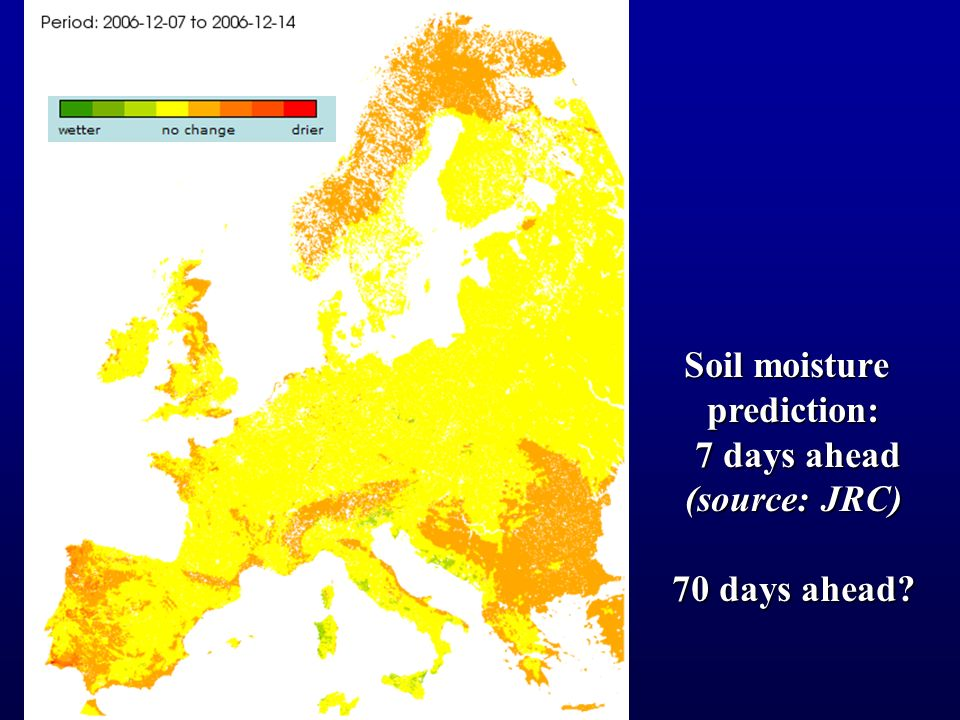 Soil moisture prediction: 7 days ahead 7 days ahead (source: JRC) 70 days ahead