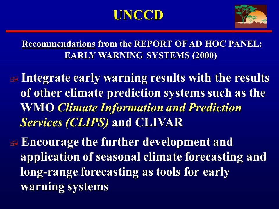 UNCCD Recommendations from the REPORT OF AD HOC PANEL: Recommendations from the REPORT OF AD HOC PANEL: EARLY WARNING SYSTEMS (2000) Integrate early warning results with the results of other climate prediction systems such as the WMO Climate Information and Prediction Services (CLIPS) and CLIVAR Integrate early warning results with the results of other climate prediction systems such as the WMO Climate Information and Prediction Services (CLIPS) and CLIVAR Encourage the further development and application of seasonal climate forecasting and long-range forecasting as tools for early warning systems Encourage the further development and application of seasonal climate forecasting and long-range forecasting as tools for early warning systems