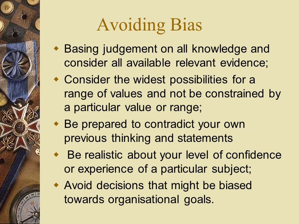 Avoiding Bias Basing judgement on all knowledge and consider all available relevant evidence; Consider the widest possibilities for a range of values