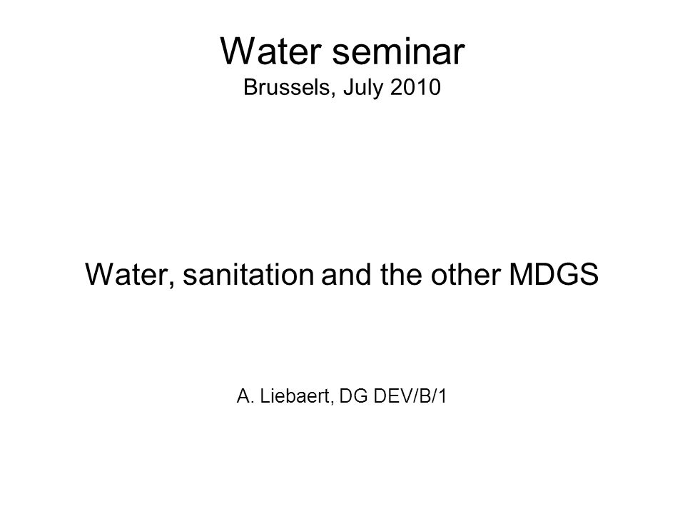Water seminar Brussels, July 2010 Water, sanitation and the other MDGS A. Liebaert, DG DEV/B/1