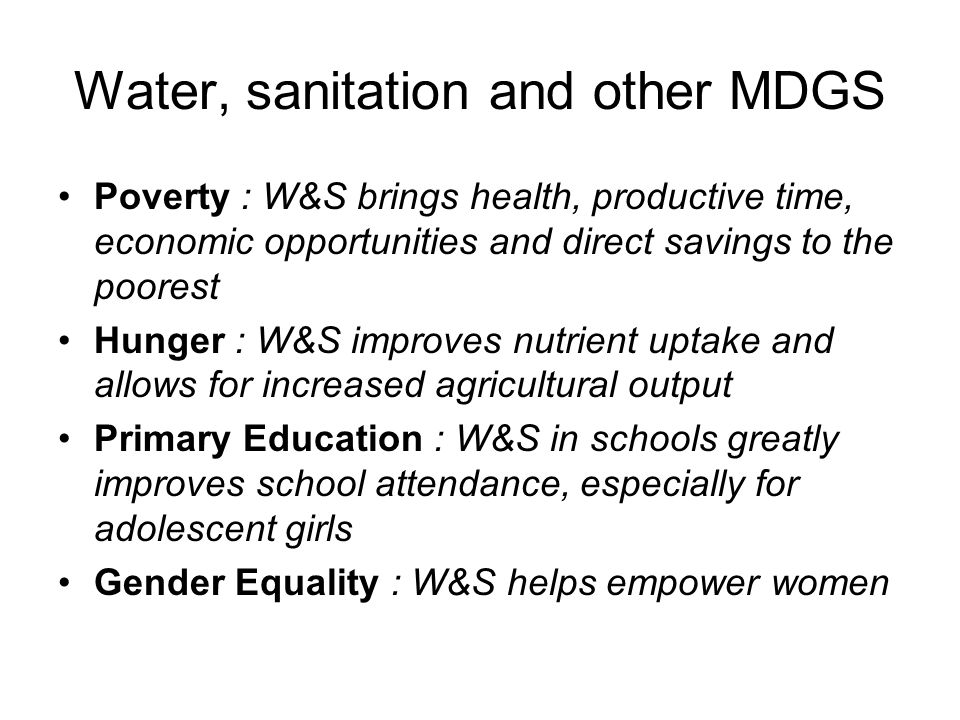 Water, sanitation and other MDGS Poverty : W&S brings health, productive time, economic opportunities and direct savings to the poorest Hunger : W&S improves nutrient uptake and allows for increased agricultural output Primary Education : W&S in schools greatly improves school attendance, especially for adolescent girls Gender Equality : W&S helps empower women