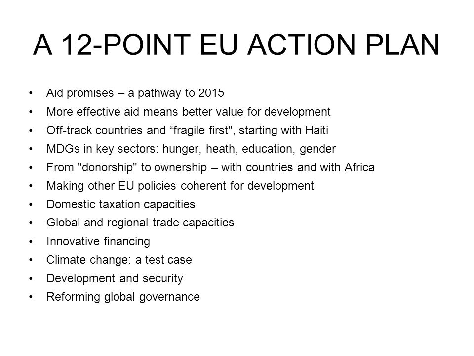 A 12-POINT EU ACTION PLAN Aid promises – a pathway to 2015 More effective aid means better value for development Off-track countries and fragile first , starting with Haiti MDGs in key sectors: hunger, heath, education, gender From donorship to ownership – with countries and with Africa Making other EU policies coherent for development Domestic taxation capacities Global and regional trade capacities Innovative financing Climate change: a test case Development and security Reforming global governance