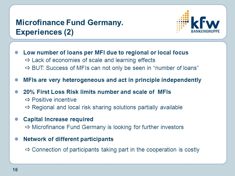 16 Microfinance Fund Germany. Experiences (2) Low number of loans per MFI due to regional or local focus Lack of economies of scale and learning effec