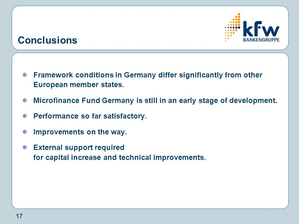 17 Conclusions Framework conditions in Germany differ significantly from other European member states. Microfinance Fund Germany is still in an early