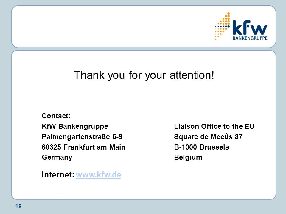 18 Thank you for your attention! Contact: KfW BankengruppeLiaison Office to the EU Palmengartenstraße 5-9Square de Meeûs 37 60325 Frankfurt am MainB-1