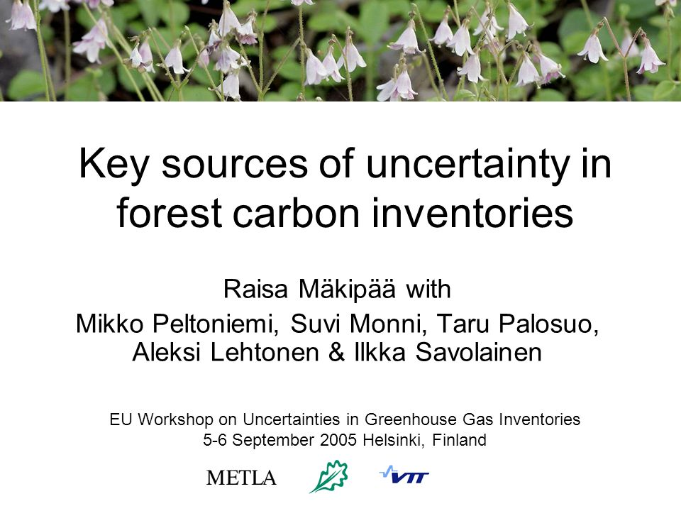 Key sources of uncertainty in forest carbon inventories Raisa Mäkipää with Mikko Peltoniemi, Suvi Monni, Taru Palosuo, Aleksi Lehtonen & Ilkka Savolainen EU Workshop on Uncertainties in Greenhouse Gas Inventories 5-6 September 2005 Helsinki, Finland