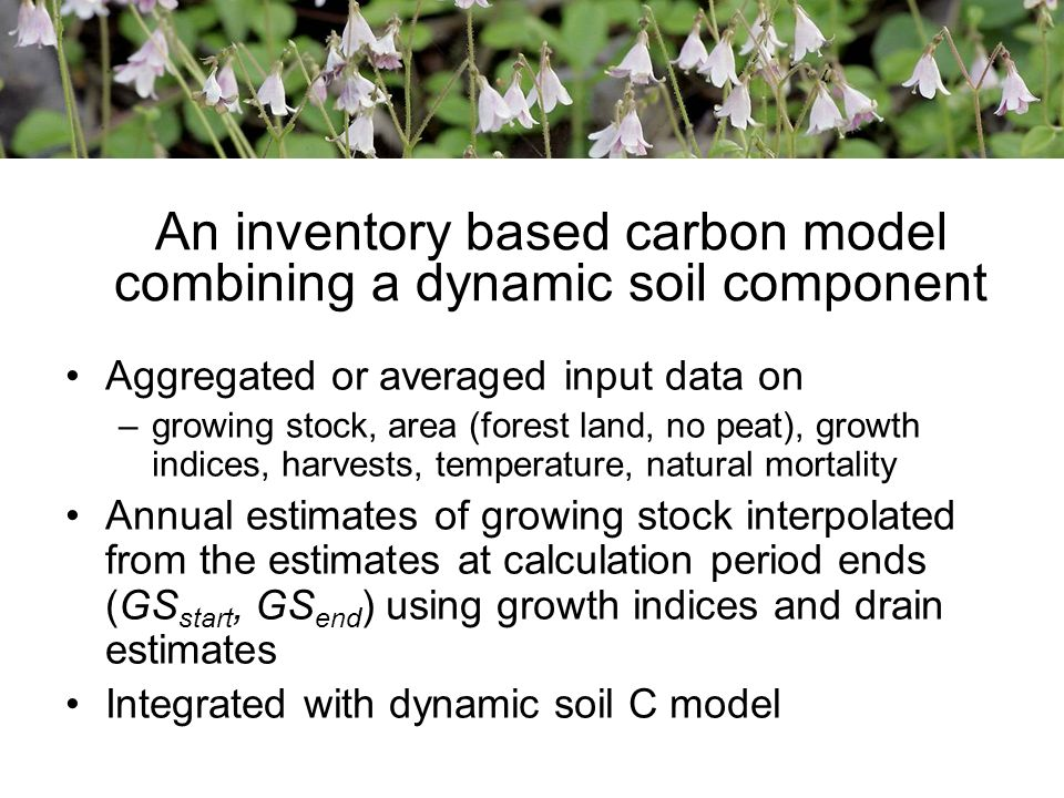 Aggregated or averaged input data on –growing stock, area (forest land, no peat), growth indices, harvests, temperature, natural mortality Annual estimates of growing stock interpolated from the estimates at calculation period ends (GS start, GS end ) using growth indices and drain estimates Integrated with dynamic soil C model An inventory based carbon model combining a dynamic soil component