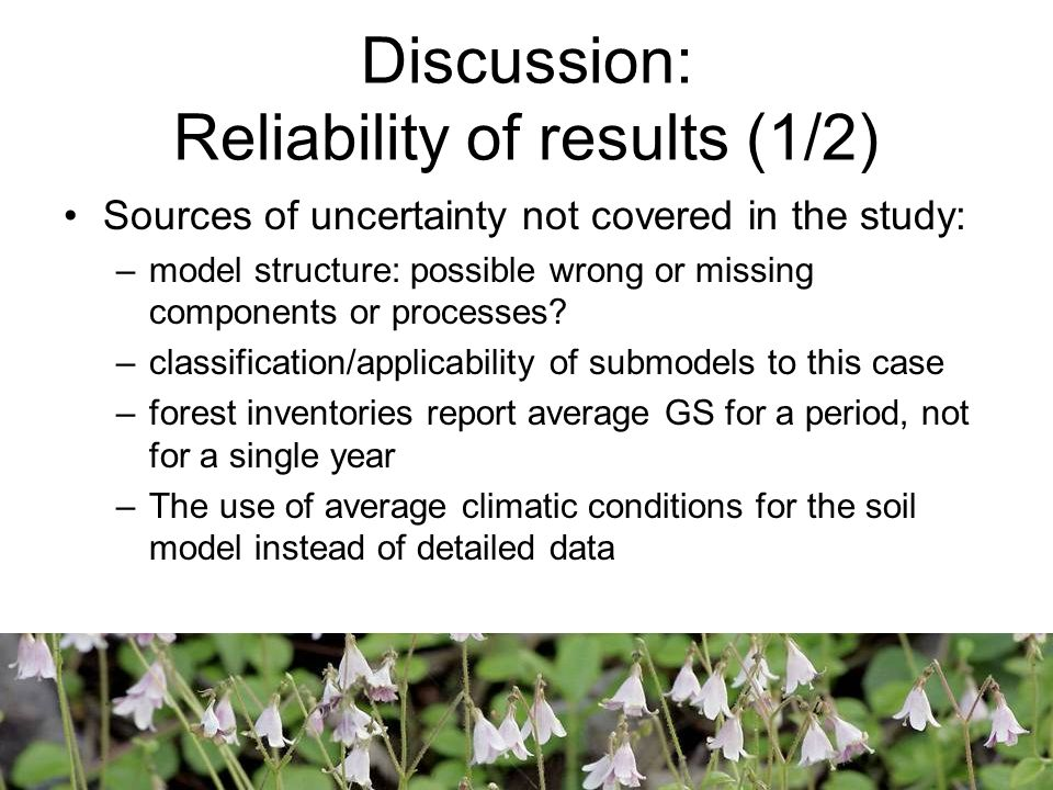 Discussion: Reliability of results (1/2) Sources of uncertainty not covered in the study: –model structure: possible wrong or missing components or processes.
