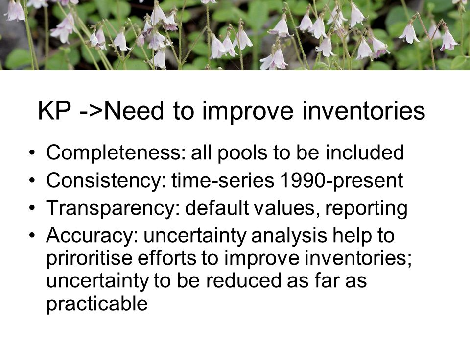 KP ->Need to improve inventories Completeness: all pools to be included Consistency: time-series 1990-present Transparency: default values, reporting Accuracy: uncertainty analysis help to priroritise efforts to improve inventories; uncertainty to be reduced as far as practicable