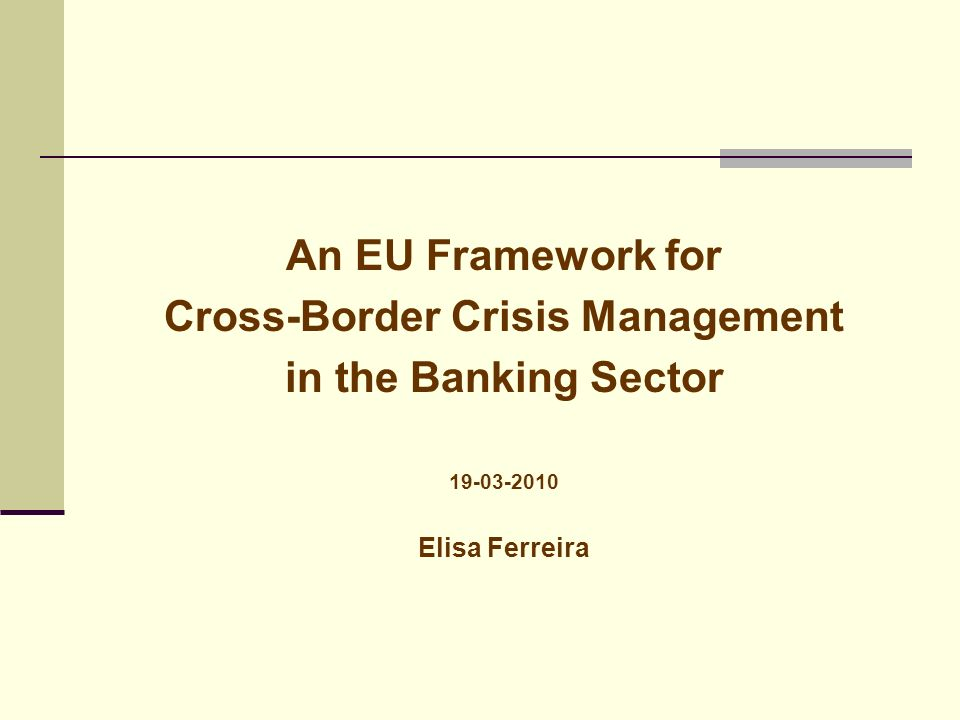 An EU Framework for Cross-Border Crisis Management in the Banking Sector 19-03-2010 Elisa Ferreira
