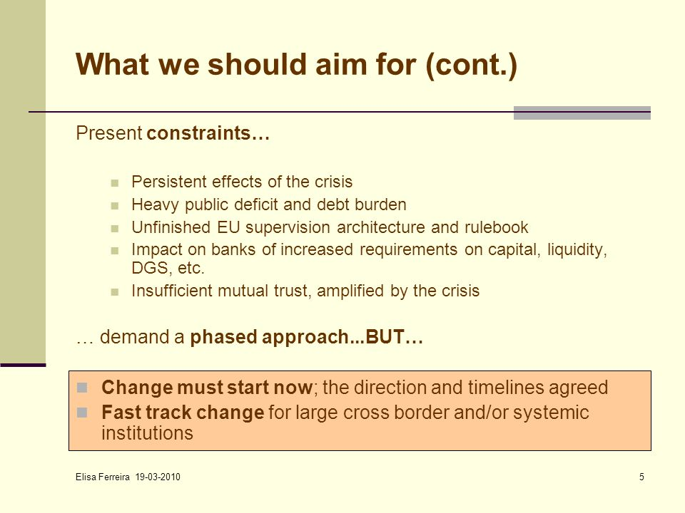Elisa Ferreira 19-03-2010 5 What we should aim for (cont.) Present constraints… Persistent effects of the crisis Heavy public deficit and debt burden Unfinished EU supervision architecture and rulebook Impact on banks of increased requirements on capital, liquidity, DGS, etc.
