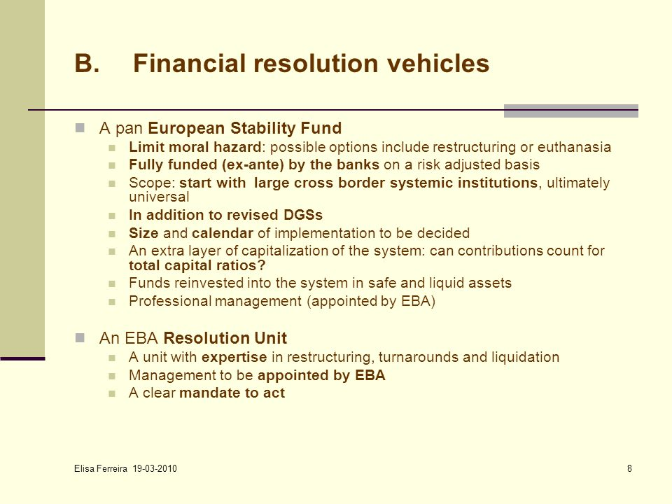Elisa Ferreira 19-03-2010 8 B.Financial resolution vehicles A pan European Stability Fund Limit moral hazard: possible options include restructuring or euthanasia Fully funded (ex-ante) by the banks on a risk adjusted basis Scope: start with large cross border systemic institutions, ultimately universal In addition to revised DGSs Size and calendar of implementation to be decided An extra layer of capitalization of the system: can contributions count for total capital ratios.
