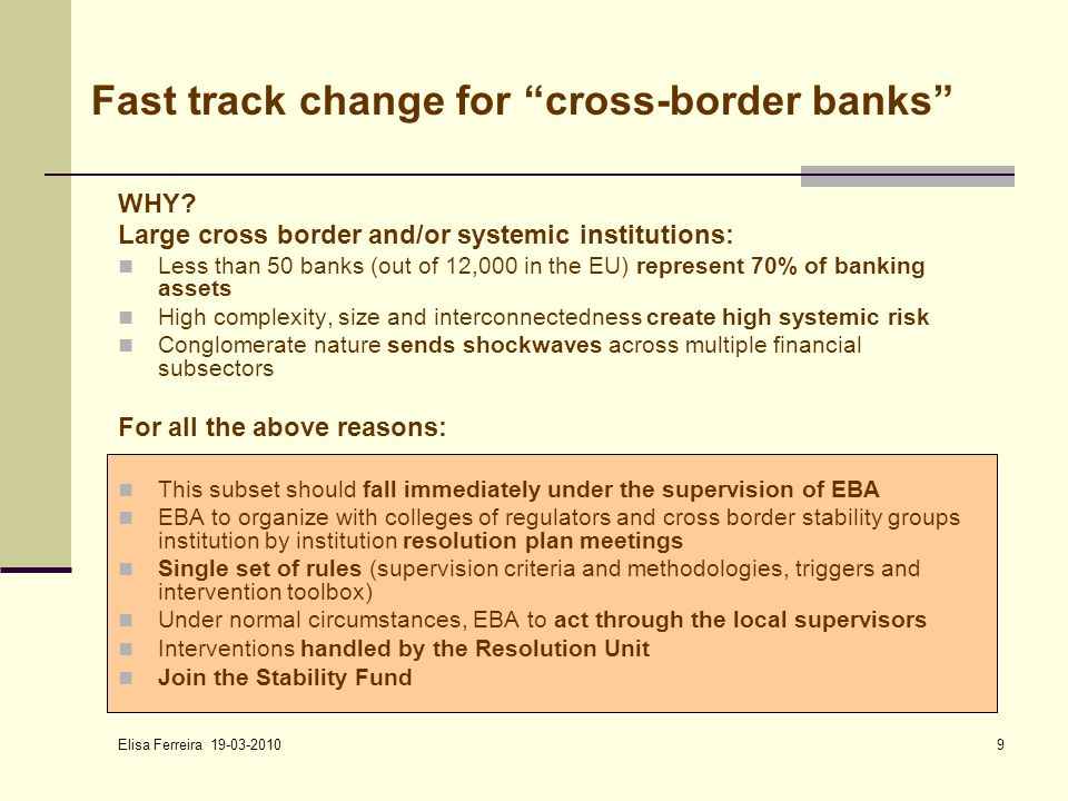 Elisa Ferreira 19-03-2010 9 Fast track change for cross-border banks WHY? Large cross border and/or systemic institutions: Less than 50 banks (out of
