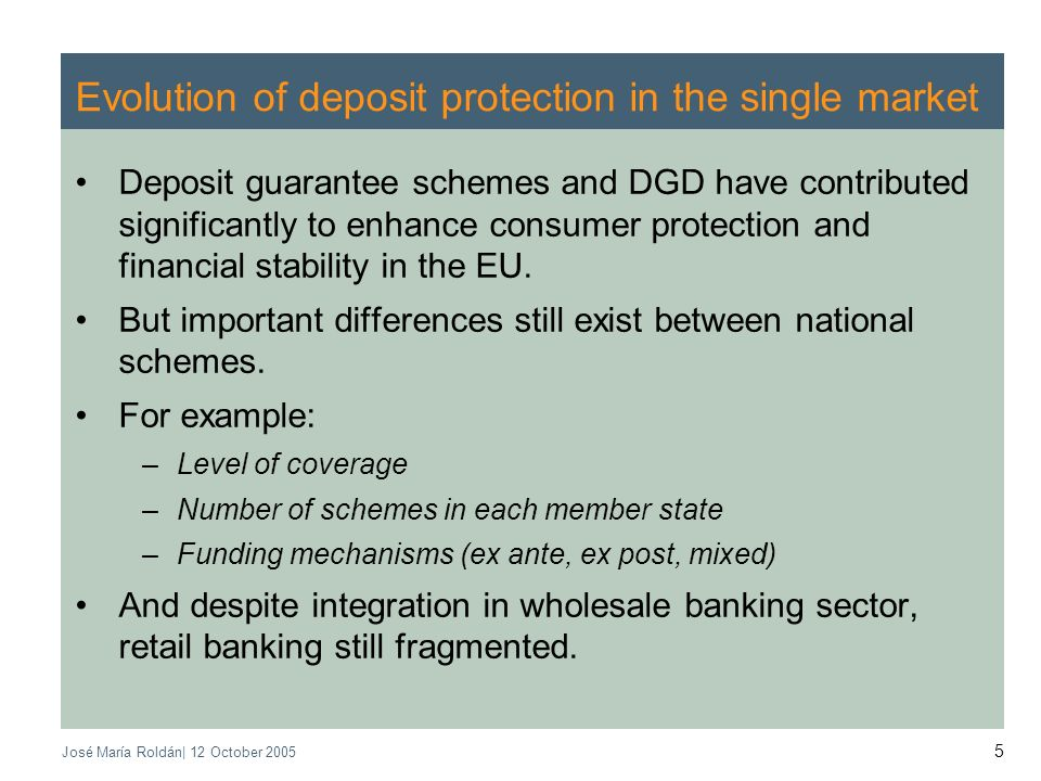 José María Roldán| 12 October 2005 5 Evolution of deposit protection in the single market Deposit guarantee schemes and DGD have contributed significantly to enhance consumer protection and financial stability in the EU.