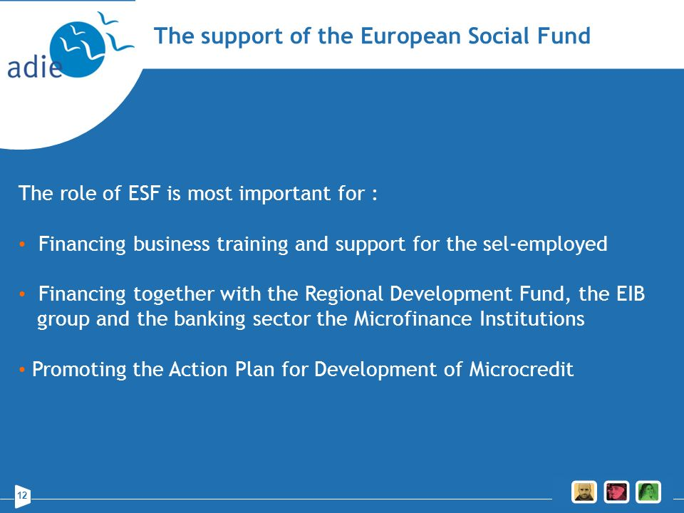 12 The support of the European Social Fund The role of ESF is most important for : Financing business training and support for the sel-employed Financ