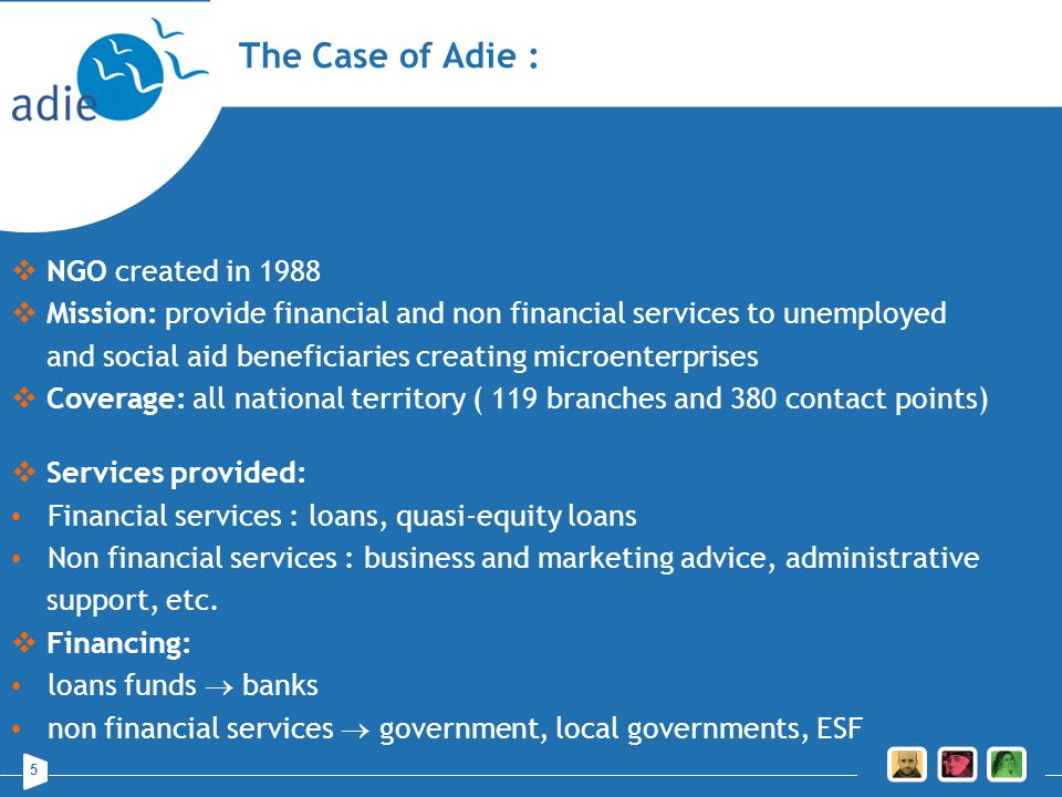 5 The Case of Adie : NGO created in 1988 Mission: provide financial and non financial services to unemployed and social aid beneficiaries creating mic
