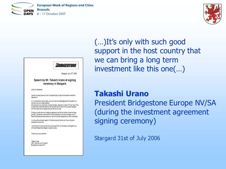 (…)Its only with such good support in the host country that we can bring a long term investment like this one(…) Takashi Urano President Bridgestone Europe NV/SA (during the investment agreement signing ceremony) Stargard 31st of July 2006