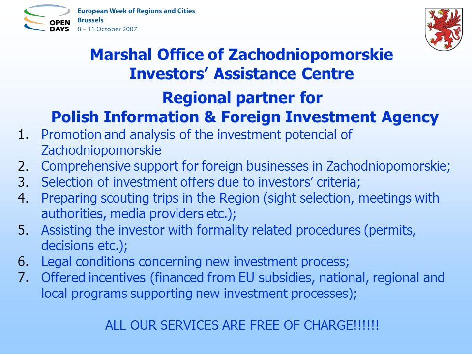 Marshal Office of Zachodniopomorskie Investors Assistance Centre Regional partner for Polish Information & Foreign Investment Agency 1.Promotion and analysis of the investment potencial of Zachodniopomorskie 2.Comprehensive support for foreign businesses in Zachodniopomorskie; 3.Selection of investment offers due to investors criteria; 4.Preparing scouting trips in the Region (sight selection, meetings with authorities, media providers etc.); 5.Assisting the investor with formality related procedures (permits, decisions etc.); 6.Legal conditions concerning new investment process; 7.Offered incentives (financed from EU subsidies, national, regional and local programs supporting new investment processes); ALL OUR SERVICES ARE FREE OF CHARGE!!!!!!