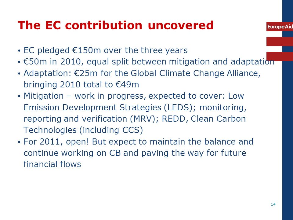 EuropeAid 14 The EC contribution uncovered EC pledged 150m over the three years 50m in 2010, equal split between mitigation and adaptation Adaptation: 25m for the Global Climate Change Alliance, bringing 2010 total to 49m Mitigation – work in progress, expected to cover: Low Emission Development Strategies (LEDS); monitoring, reporting and verification (MRV); REDD, Clean Carbon Technologies (including CCS) For 2011, open.