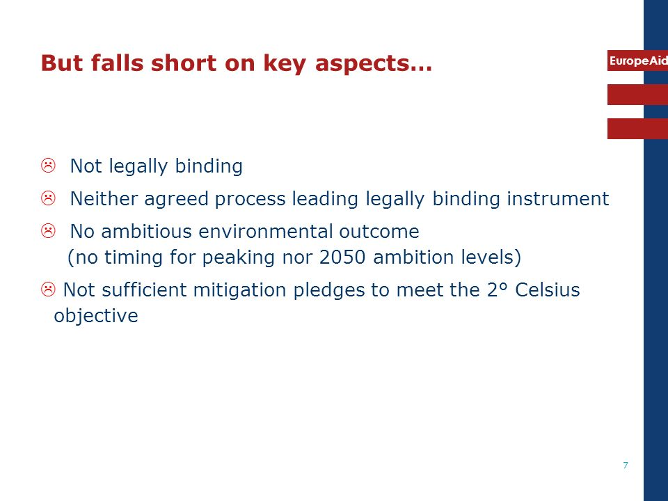 EuropeAid 7 But falls short on key aspects… Not legally binding Neither agreed process leading legally binding instrument No ambitious environmental outcome (no timing for peaking nor 2050 ambition levels) Not sufficient mitigation pledges to meet the 2° Celsius objective