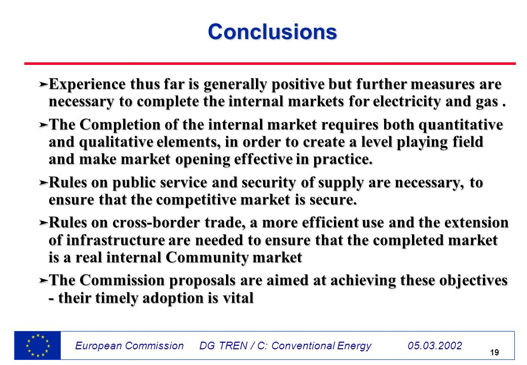 19 European Commission DG TREN / C: Conventional Energy 05.03.2002 Conclusions ä Experience thus far is generally positive but further measures are necessary to complete the internal markets for electricity and gas.
