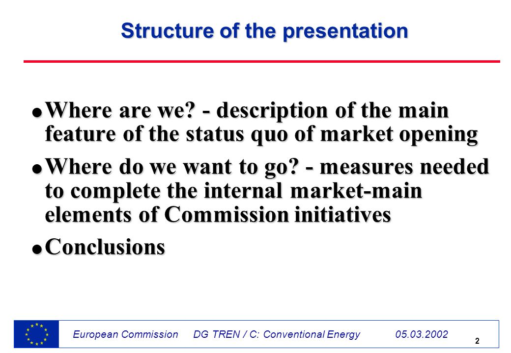 2 European Commission DG TREN / C: Conventional Energy 05.03.2002 Structure of the presentation l Where are we.