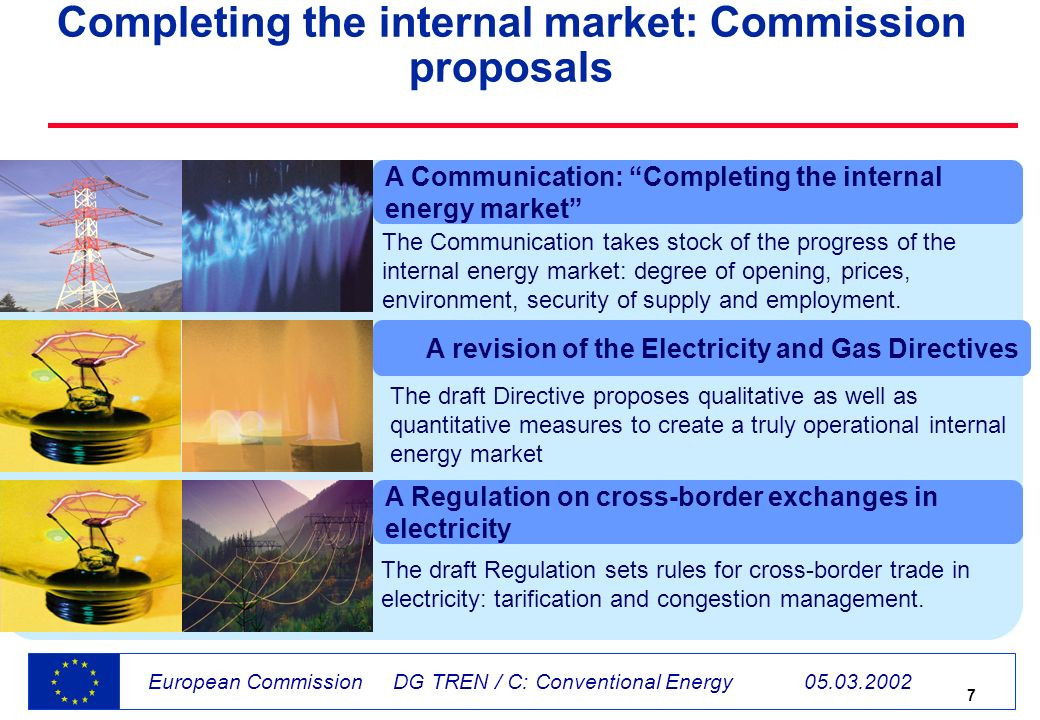 7 European Commission DG TREN / C: Conventional Energy 05.03.2002 Completing the internal market: Commission proposals A revision of the Electricity and Gas Directives The draft Directive proposes qualitative as well as quantitative measures to create a truly operational internal energy market A Regulation on cross-border exchanges in electricity The draft Regulation sets rules for cross-border trade in electricity: tarification and congestion management.