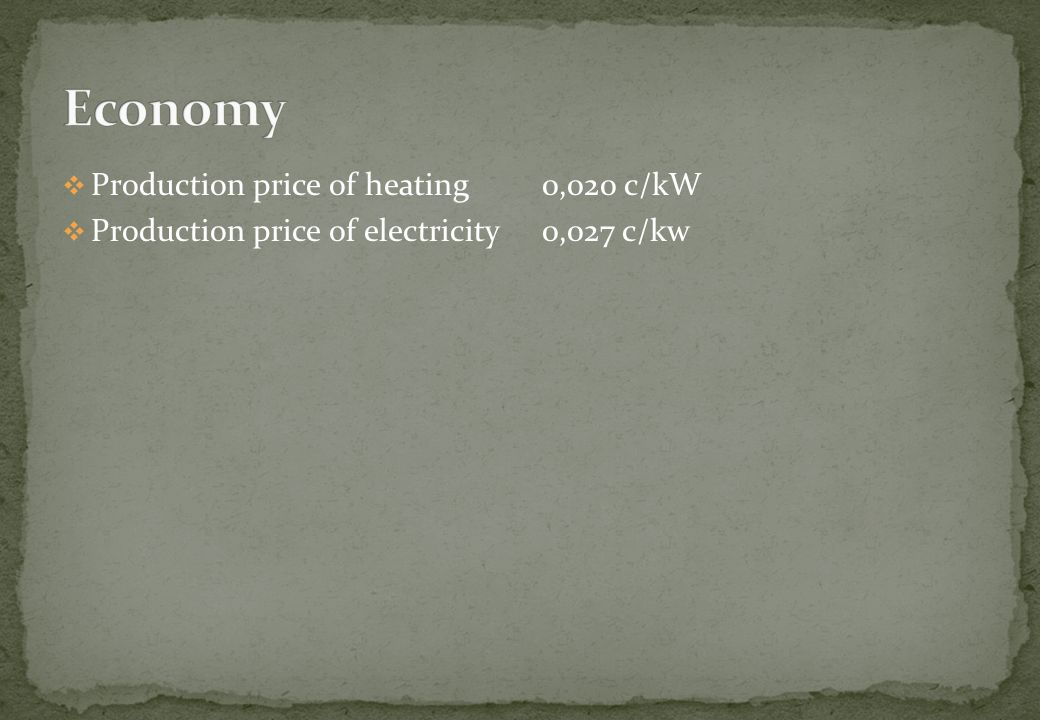 Production price of heating 0,020 c/kW Production price of electricity 0,027 c/kw
