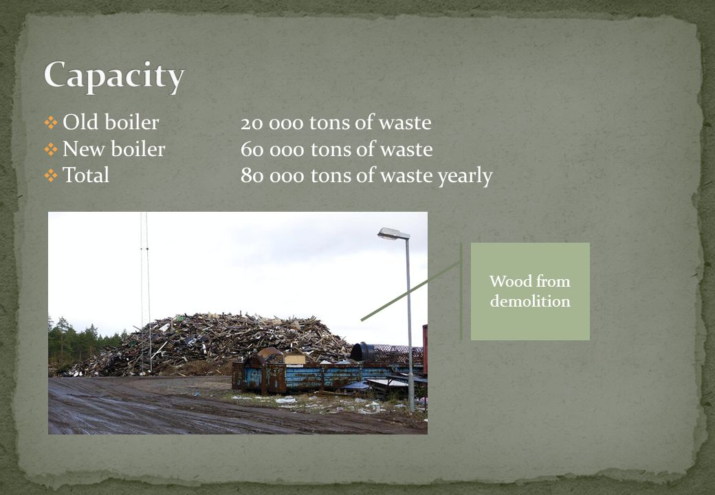 Old boiler20 000 tons of waste New boiler60 000 tons of waste Total80 000 tons of waste yearly Wood from demolition