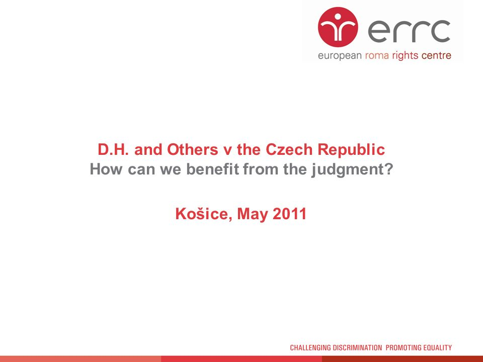 D.H. and Others v the Czech Republic How can we benefit from the judgment Košice, May 2011
