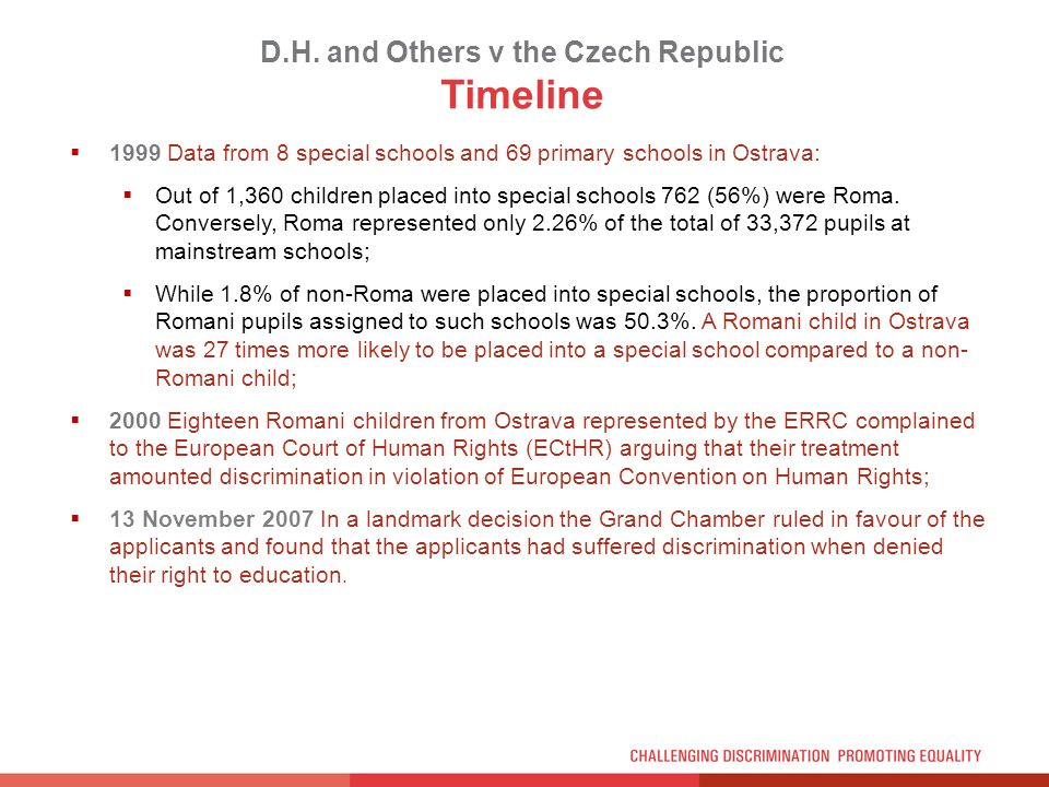 D.H. and Others v the Czech Republic Timeline 1999 Data from 8 special schools and 69 primary schools in Ostrava: Out of 1,360 children placed into sp