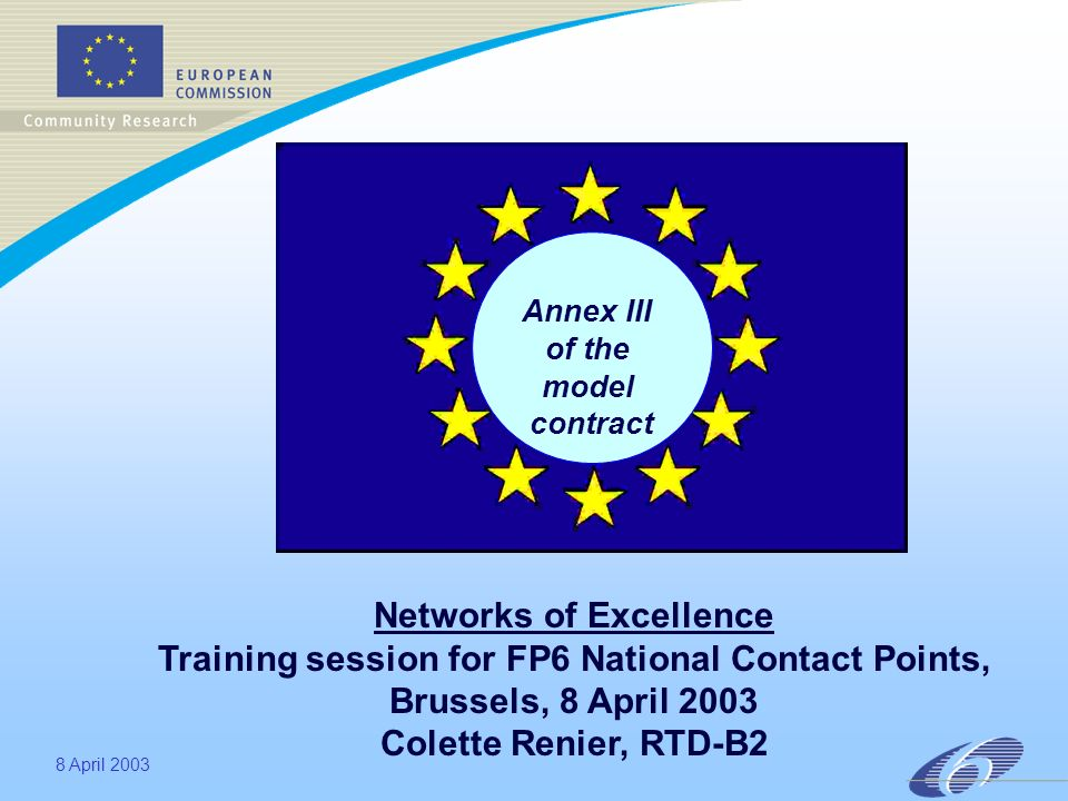 8 April 2003 Annex III of the model contract Networks of Excellence Training session for FP6 National Contact Points, Brussels, 8 April 2003 Colette Renier, RTD-B2