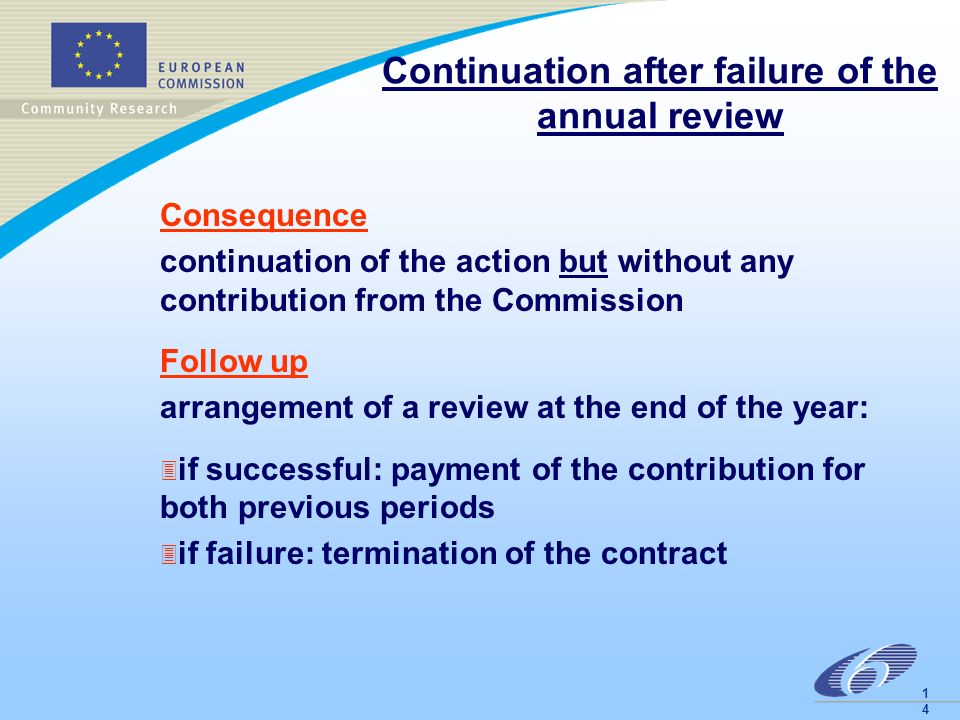 1414 Continuation after failure of the annual review Consequence continuation of the action but without any contribution from the Commission Follow up arrangement of a review at the end of the year: 3 if successful: payment of the contribution for both previous periods 3 if failure: termination of the contract