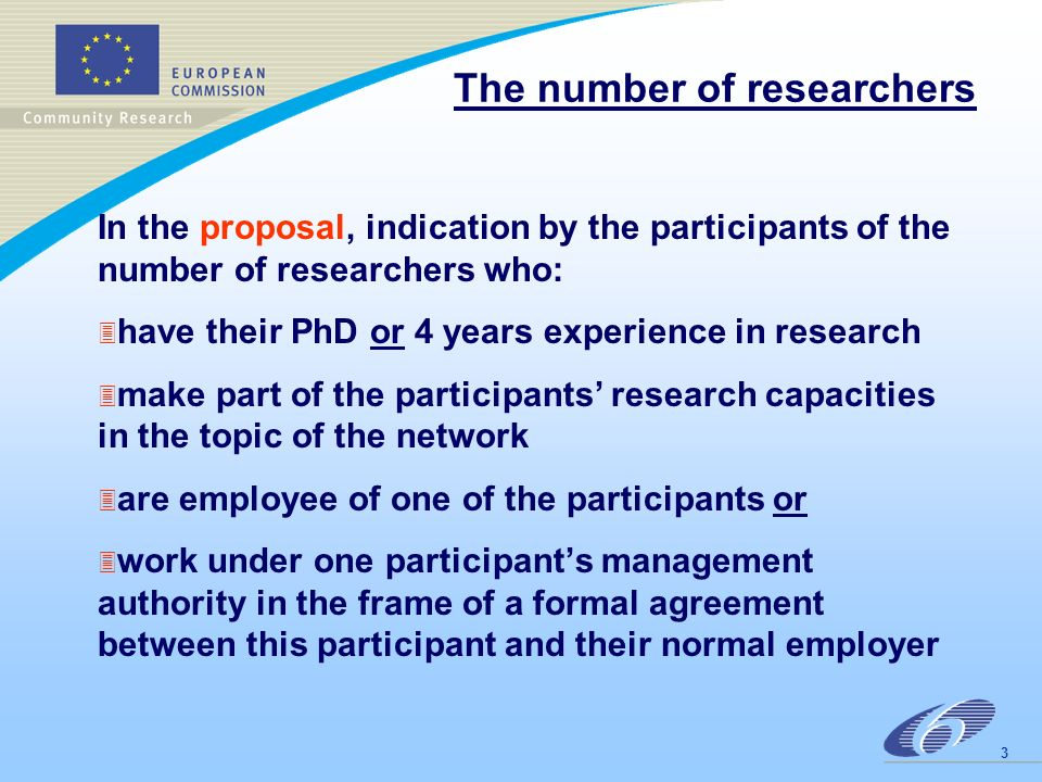 8 April 2003 The number of doctoral students In the proposal, indication of the number of doctoral students who : 3 are enrolled in a recognised course run by one of the participants 3 have less than 4 years experience 3 are involved in the networks research activities researchers and doctoral students are auditable at the time of the calls deadline