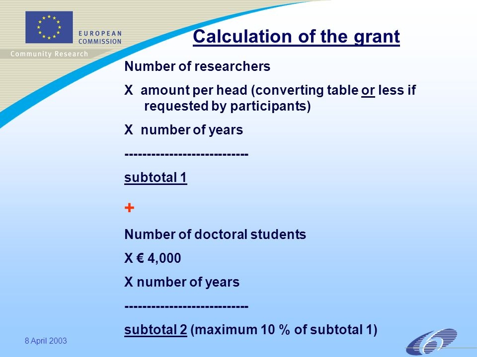 8 April 2003 Calculation of the grant Number of researchers X amount per head (converting table or less if requested by participants) X number of years ---------------------------- subtotal 1 + Number of doctoral students X 4,000 X number of years ---------------------------- subtotal 2 (maximum 10 % of subtotal 1)