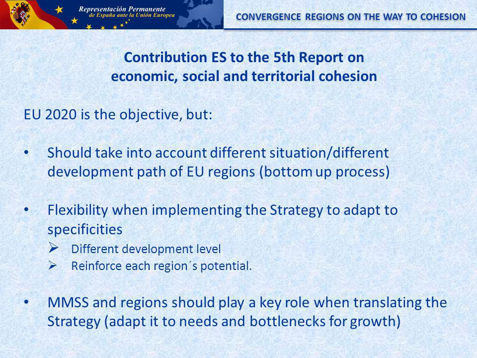 CONVERGENCE REGIONS ON THE WAY TO COHESION Contribution ES to the 5th Report on economic, social and territorial cohesion EU 2020 is the objective, but: Should take into account different situation/different development path of EU regions (bottom up process) Flexibility when implementing the Strategy to adapt to specificities Different development level Reinforce each region´s potential.