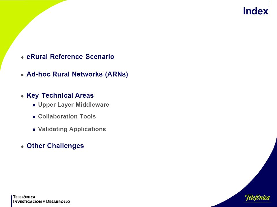 Index l eRural Reference Scenario l Ad-hoc Rural Networks (ARNs) l Key Technical Areas n Upper Layer Middleware n Collaboration Tools n Validating Applications l Other Challenges